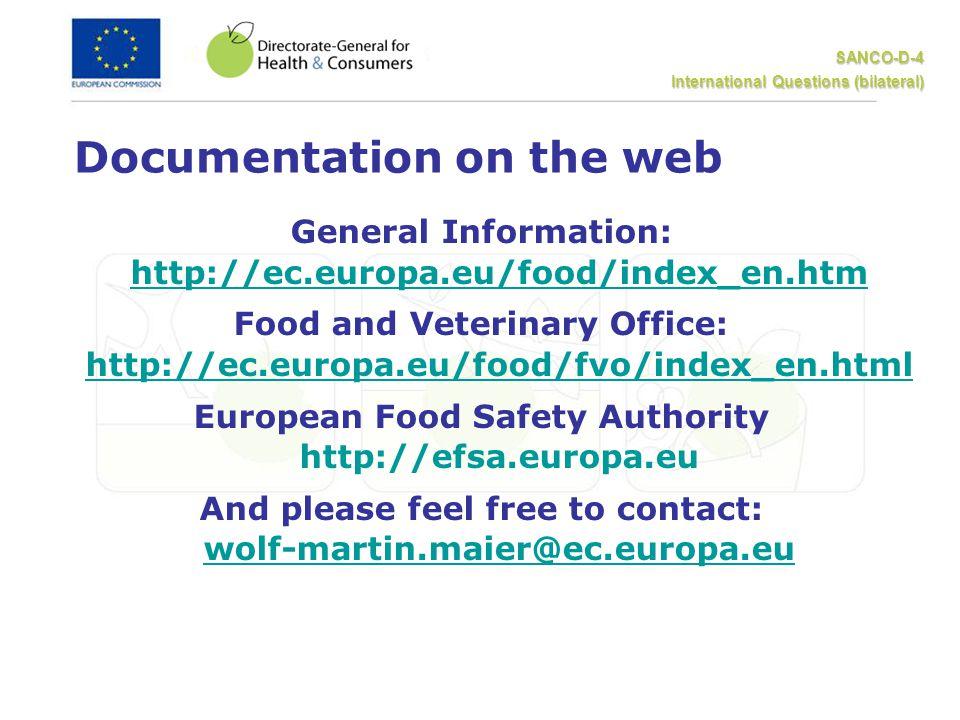 SANCO-D-4 International Questions (bilateral) Documentation on the web General Information: http://ec.europa.eu/food/index_en.htm http://ec.europa.eu/food/index_en.htm Food and Veterinary Office: http://ec.europa.eu/food/fvo/index_en.html http://ec.europa.eu/food/fvo/index_en.html European Food Safety Authority http://efsa.europa.eu And please feel free to contact: wolf-martin.maier@ec.europa.eu wolf-martin.maier@ec.europa.eu
