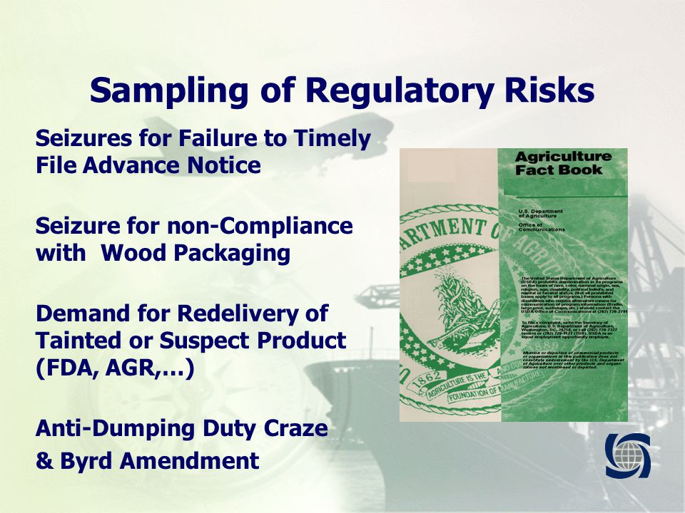 Sampling of Regulatory Risks Seizures for Failure to Timely File Advance Notice Seizure for non-Compliance with Wood Packaging Demand for Redelivery of Tainted or Suspect Product (FDA, AGR,…) Anti-Dumping Duty Craze & Byrd Amendment