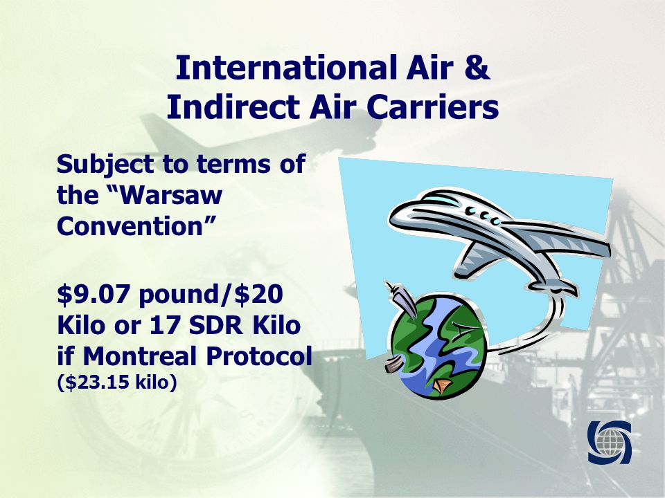 International Air & Indirect Air Carriers Subject to terms of the Warsaw Convention $9.07 pound/$20 Kilo or 17 SDR Kilo if Montreal Protocol ($23.15 kilo)