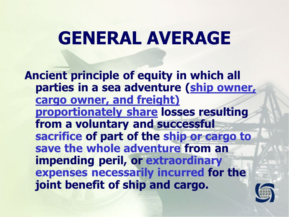 GENERAL AVERAGE Ancient principle of equity in which all parties in a sea adventure (ship owner, cargo owner, and freight) proportionately share losses resulting from a voluntary and successful sacrifice of part of the ship or cargo to save the whole adventure from an impending peril, or extraordinary expenses necessarily incurred for the joint benefit of ship and cargo.