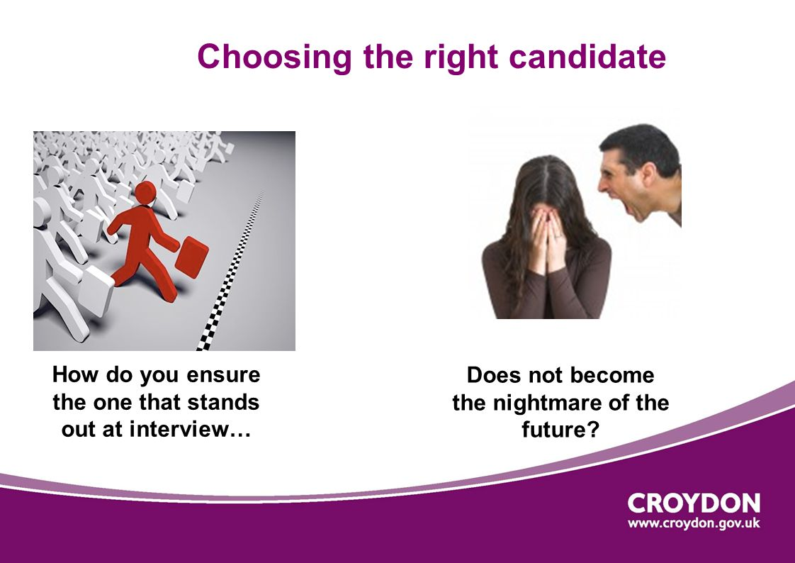 Choosing the right candidate How do you ensure the one that stands out at interview… Does not become the nightmare of the future