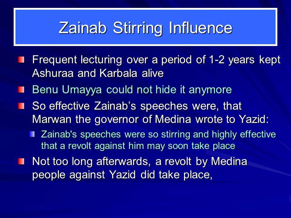 Zainab Stirring Influence Frequent lecturing over a period of 1-2 years kept Ashuraa and Karbala alive Benu Umayya could not hide it anymore So effect