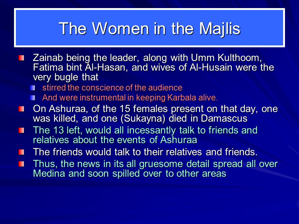 The Women in the Majlis Zainab being the leader, along with Umm Kulthoom, Fatima bint Al-Hasan, and wives of Al-Husain were the very bugle that stirre