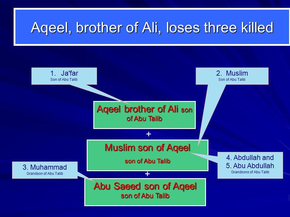 Muslim son of Aqeel son of Abu Talib Aqeel brother of Ali son of Abu Talib Aqeel, brother of Ali, loses three killed 2. Muslim Son of Abu Talib 1.Ja'f
