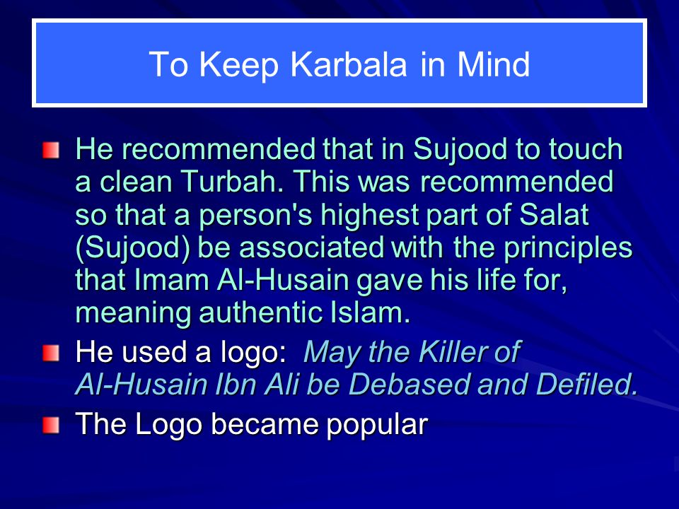 To Keep Karbala in Mind He recommended that in Sujood to touch a clean Turbah. This was recommended so that a person's highest part of Salat (Sujood)