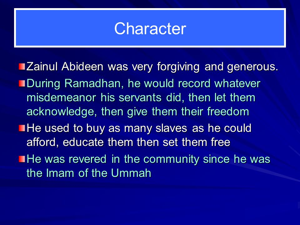 Character Zainul Abideen was very forgiving and generous. During Ramadhan, he would record whatever misdemeanor his servants did, then let them acknow