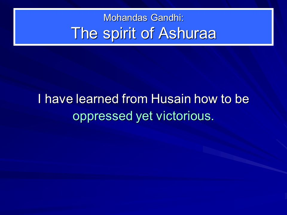 Mohandas Gandhi: The spirit of Ashuraa I have learned from Husain how to be oppressed yet victorious.