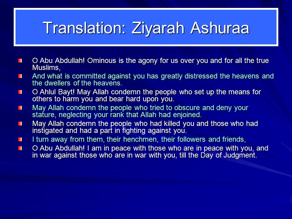 Translation: Ziyarah Ashuraa O Abu Abdullah! Ominous is the agony for us over you and for all the true Muslims, And what is committed against you has