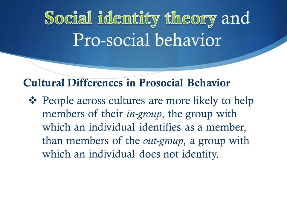 Cultural Differences in Prosocial Behavior  People across cultures are more likely to help members of their in-group, the group with which an individual identifies as a member, than members of the out-group, a group with which an individual does not identity.