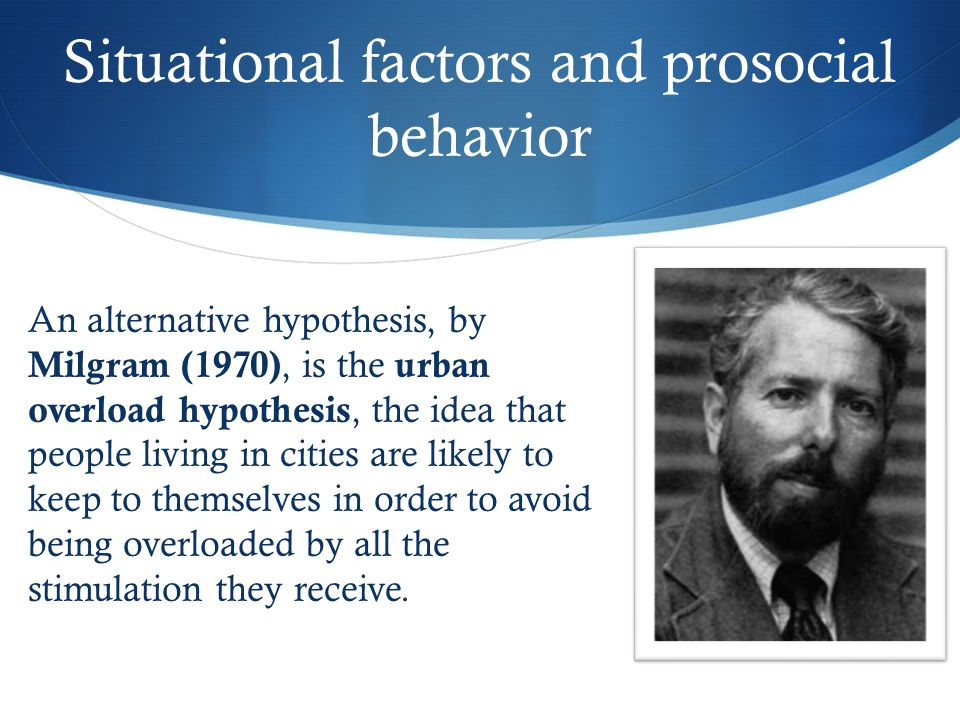 Situational factors and prosocial behavior An alternative hypothesis, by Milgram (1970), is the urban overload hypothesis, the idea that people living in cities are likely to keep to themselves in order to avoid being overloaded by all the stimulation they receive.