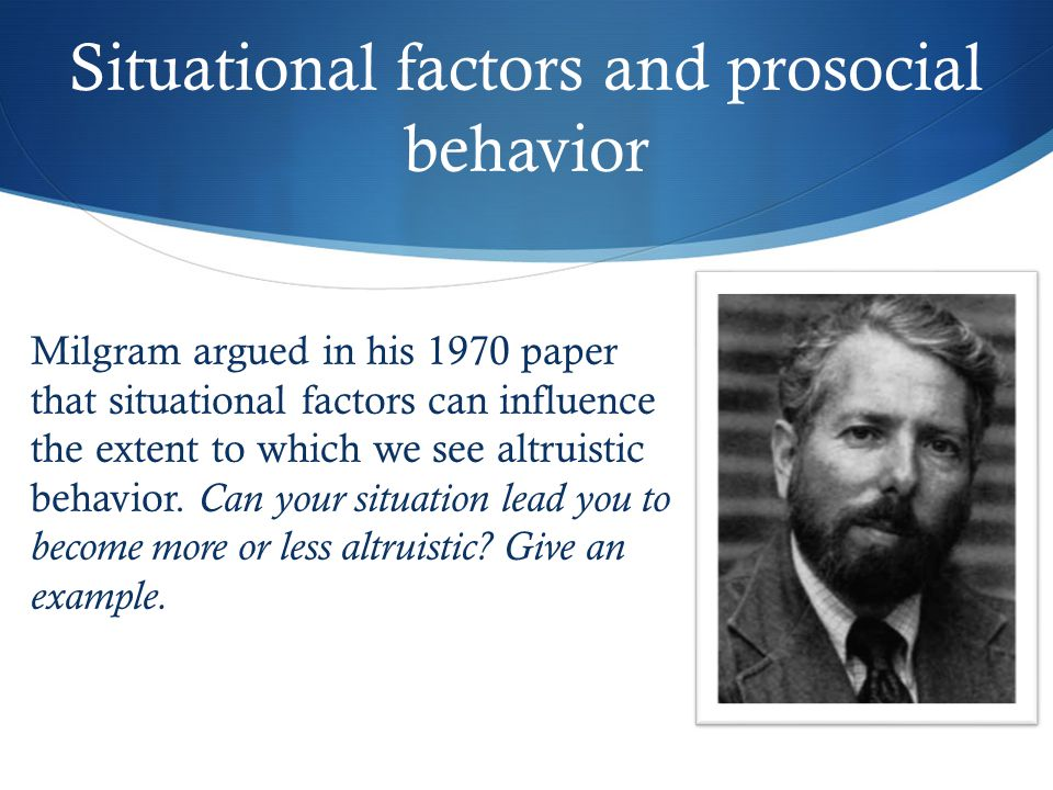 Situational factors and prosocial behavior Milgram argued in his 1970 paper that situational factors can influence the extent to which we see altruistic behavior.