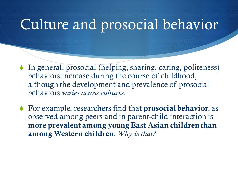 Culture and prosocial behavior  In general, prosocial (helping, sharing, caring, politeness) behaviors increase during the course of childhood, although the development and prevalence of prosocial behaviors varies across cultures.