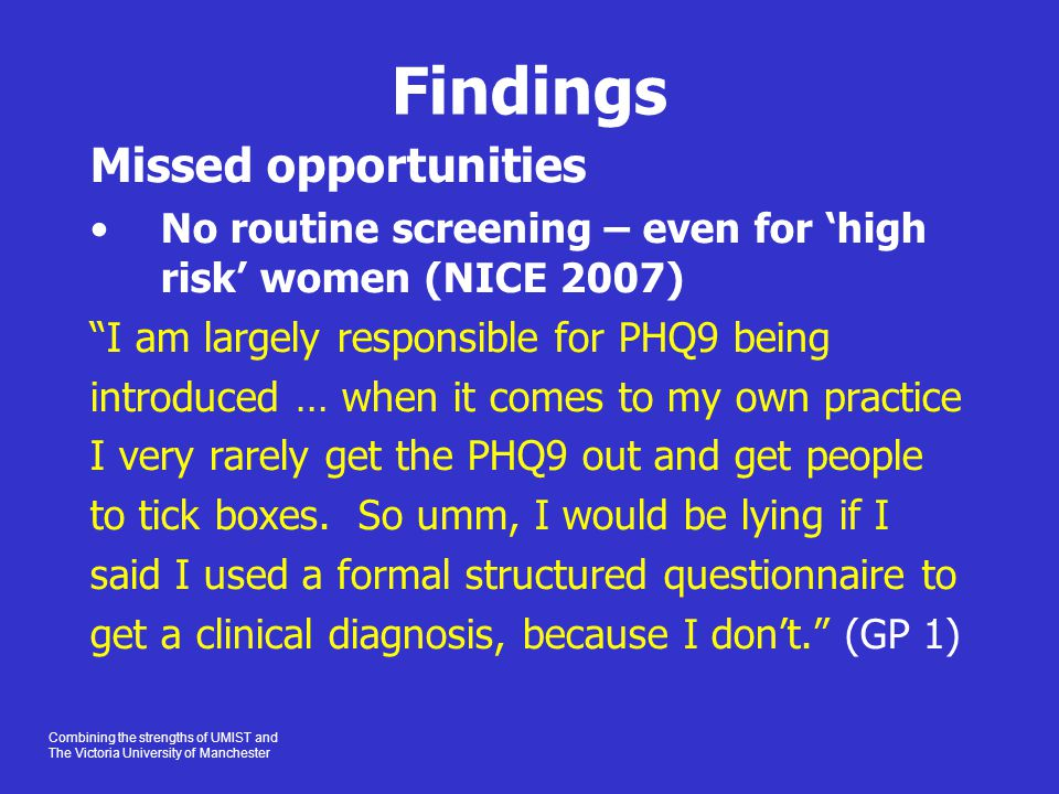 Combining the strengths of UMIST and The Victoria University of Manchester Findings Missed opportunities No routine screening – even for 'high risk' women (NICE 2007) I am largely responsible for PHQ9 being introduced … when it comes to my own practice I very rarely get the PHQ9 out and get people to tick boxes.