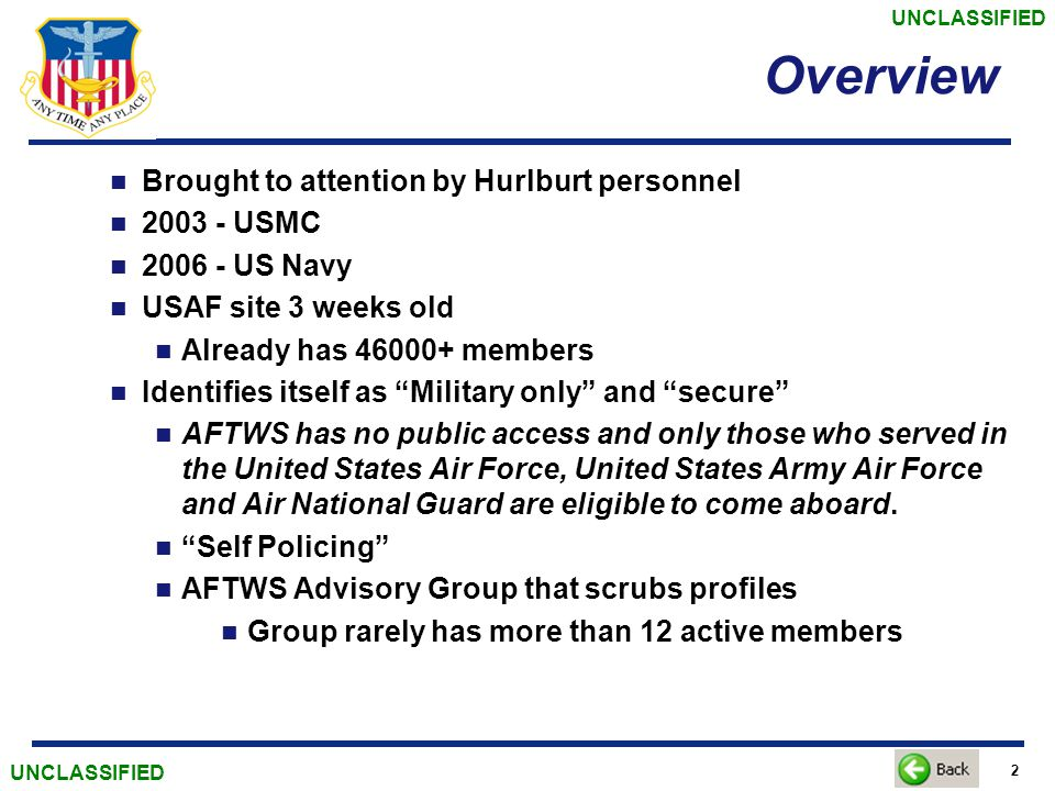 UNCLASSIFIED 2 Overview Brought to attention by Hurlburt personnel 2003 - USMC 2006 - US Navy USAF site 3 weeks old Already has 46000+ members Identifies itself as Military only and secure AFTWS has no public access and only those who served in the United States Air Force, United States Army Air Force and Air National Guard are eligible to come aboard.
