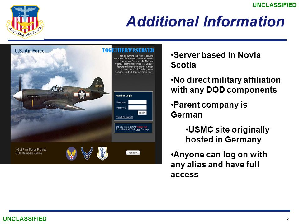 UNCLASSIFIED 3 Additional Information Server based in Novia Scotia No direct military affiliation with any DOD components Parent company is German USMC site originally hosted in Germany Anyone can log on with any alias and have full access