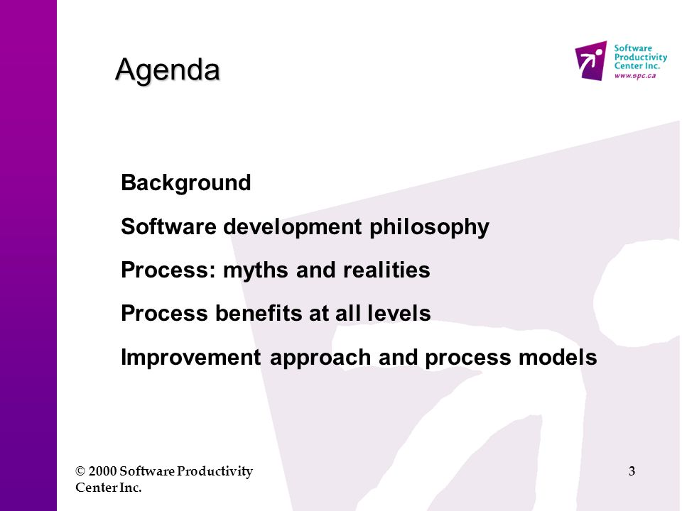 © 2000 Software Productivity Center Inc. 3 Agenda Background Software development philosophy Process: myths and realities Process benefits at all leve