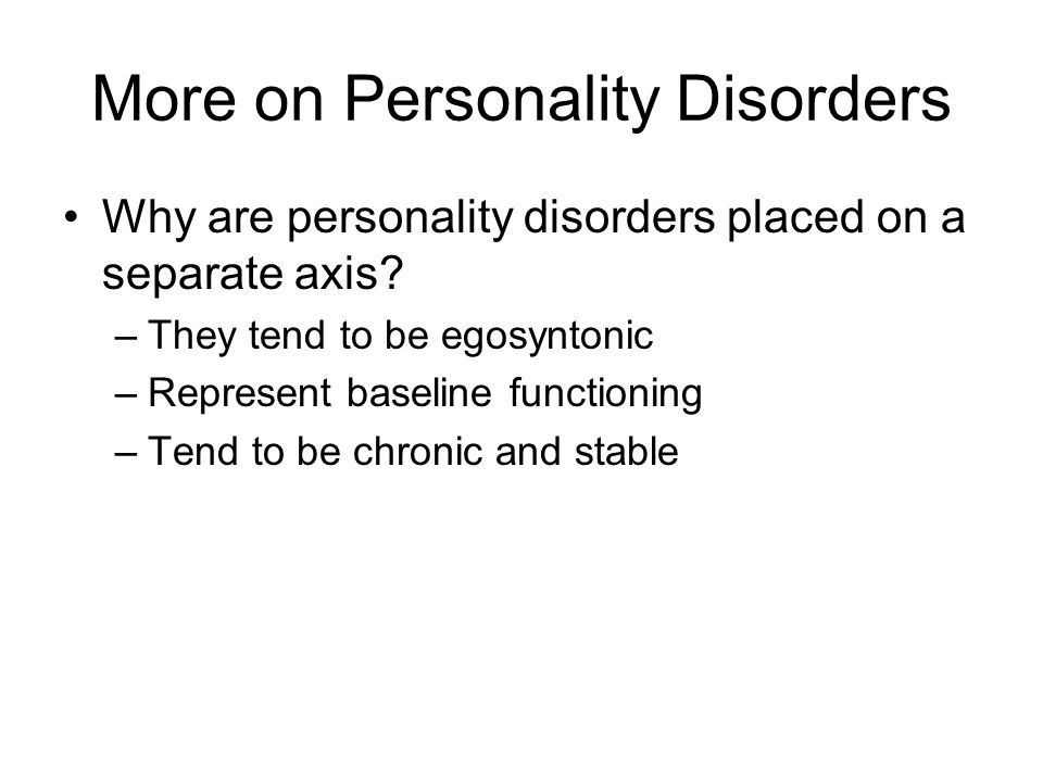 More on Personality Disorders Why are personality disorders placed on a separate axis.