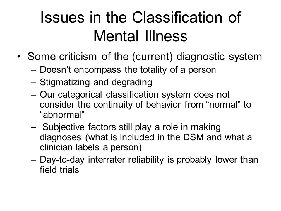 Issues in the Classification of Mental Illness Some criticism of the (current) diagnostic system –Doesn't encompass the totality of a person –Stigmatizing and degrading –Our categorical classification system does not consider the continuity of behavior from normal to abnormal – Subjective factors still play a role in making diagnoses (what is included in the DSM and what a clinician labels a person) –Day-to-day interrater reliability is probably lower than field trials