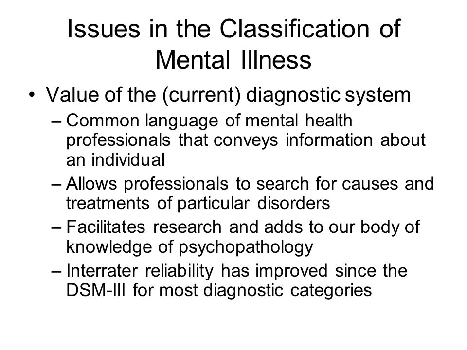 Issues in the Classification of Mental Illness Value of the (current) diagnostic system –Common language of mental health professionals that conveys information about an individual –Allows professionals to search for causes and treatments of particular disorders –Facilitates research and adds to our body of knowledge of psychopathology –Interrater reliability has improved since the DSM-III for most diagnostic categories