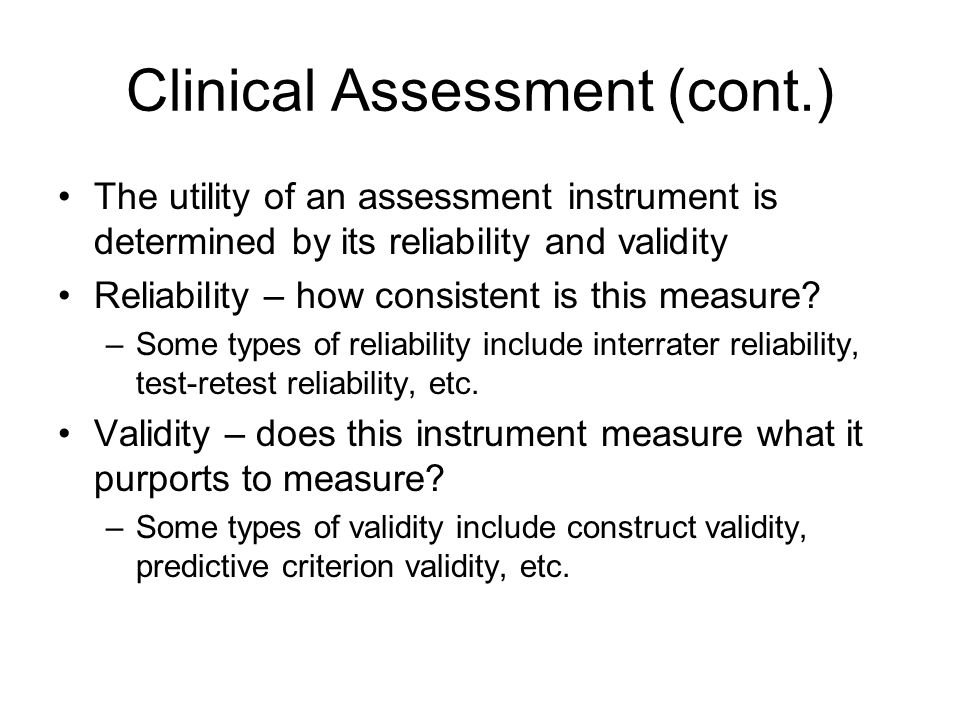 Clinical Assessment (cont.) The utility of an assessment instrument is determined by its reliability and validity Reliability – how consistent is this measure.