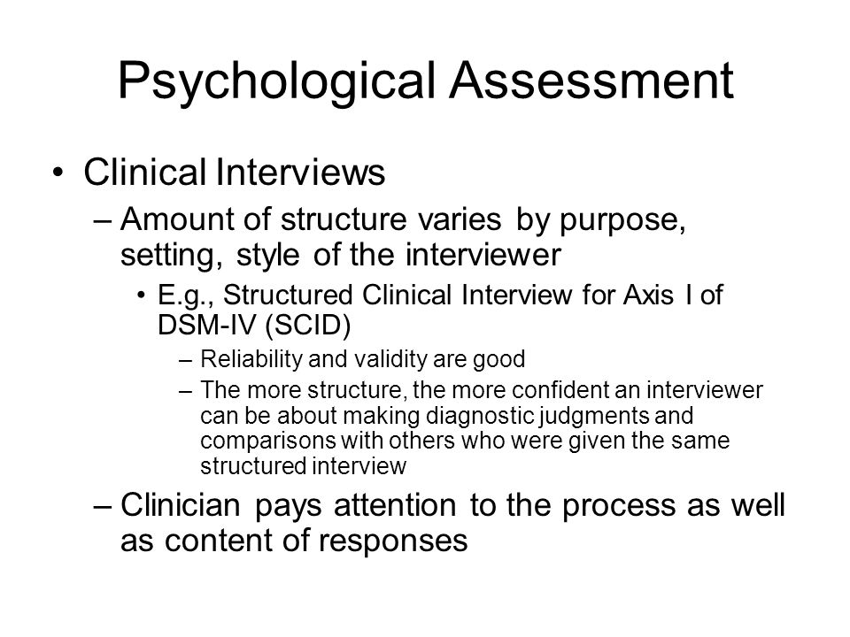 Psychological Assessment Clinical Interviews –Amount of structure varies by purpose, setting, style of the interviewer E.g., Structured Clinical Interview for Axis I of DSM-IV (SCID) –Reliability and validity are good –The more structure, the more confident an interviewer can be about making diagnostic judgments and comparisons with others who were given the same structured interview –Clinician pays attention to the process as well as content of responses
