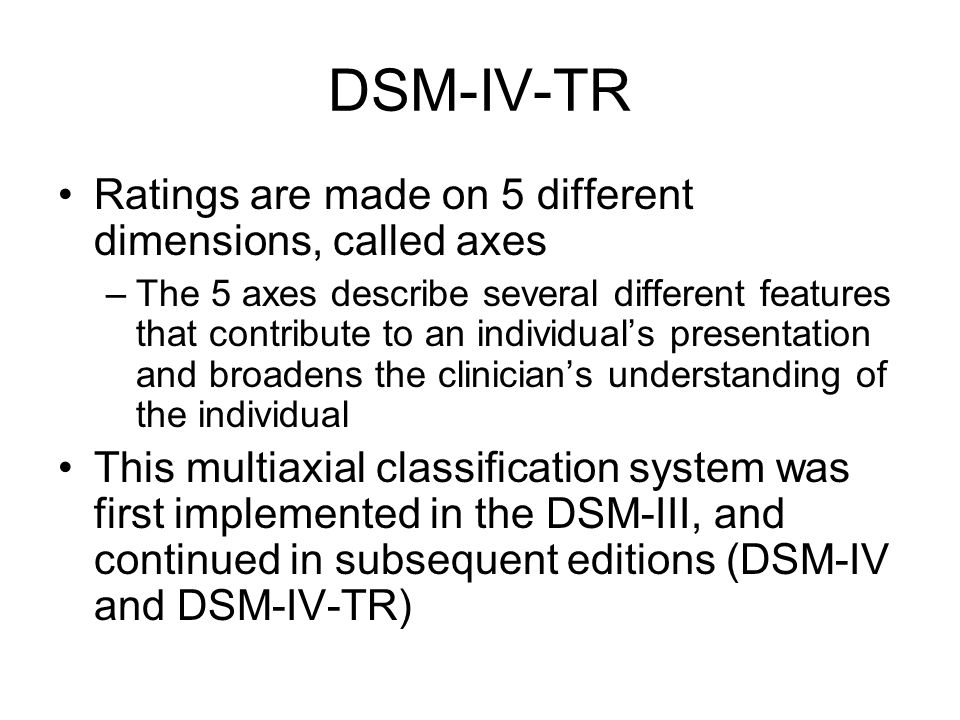 DSM-IV-TR Ratings are made on 5 different dimensions, called axes –The 5 axes describe several different features that contribute to an individual's presentation and broadens the clinician's understanding of the individual This multiaxial classification system was first implemented in the DSM-III, and continued in subsequent editions (DSM-IV and DSM-IV-TR)
