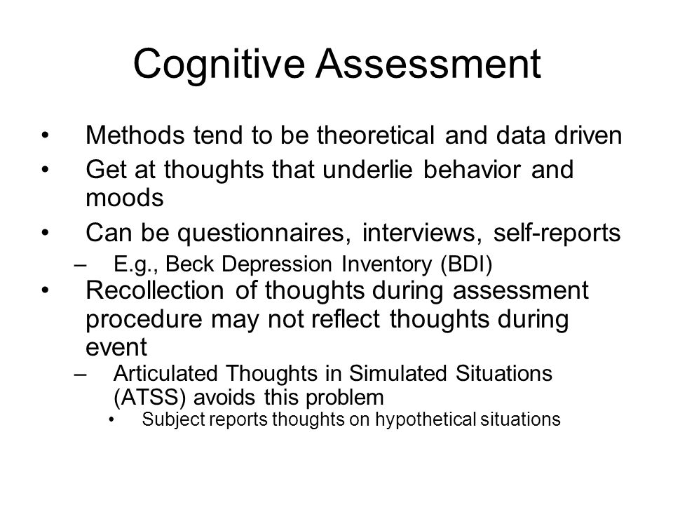 Cognitive Assessment Methods tend to be theoretical and data driven Get at thoughts that underlie behavior and moods Can be questionnaires, interviews, self-reports –E.g., Beck Depression Inventory (BDI) Recollection of thoughts during assessment procedure may not reflect thoughts during event –Articulated Thoughts in Simulated Situations (ATSS) avoids this problem Subject reports thoughts on hypothetical situations