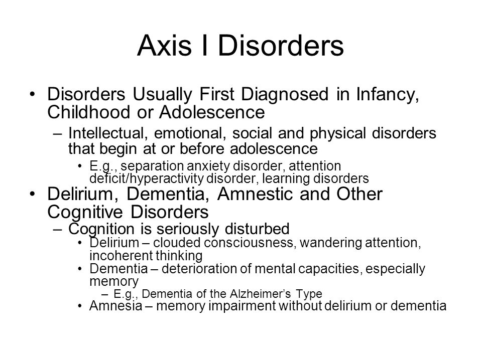 Axis I Disorders (cont.) Substance-Related Disorders –dependence, abuse, intoxication, withdrawal Alcohol, amphetamine, caffeine, cannabis, etc.