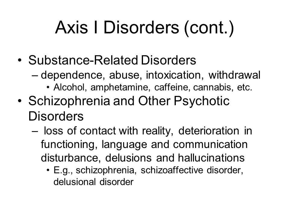 Axis I Disorders (cont.) Mood Disorders –Feelings of extreme and inappropriate sadness or euphoria for extended periods of time.