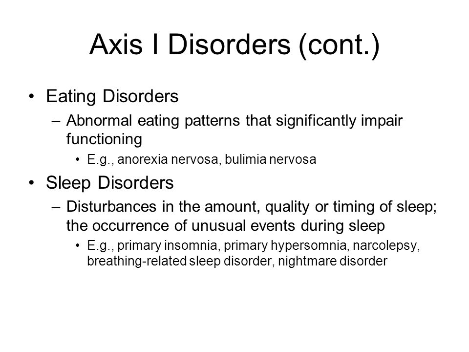 Axis I Disorders (cont.) Eating Disorders –Abnormal eating patterns that significantly impair functioning E.g., anorexia nervosa, bulimia nervosa Sleep Disorders –Disturbances in the amount, quality or timing of sleep; the occurrence of unusual events during sleep E.g., primary insomnia, primary hypersomnia, narcolepsy, breathing-related sleep disorder, nightmare disorder