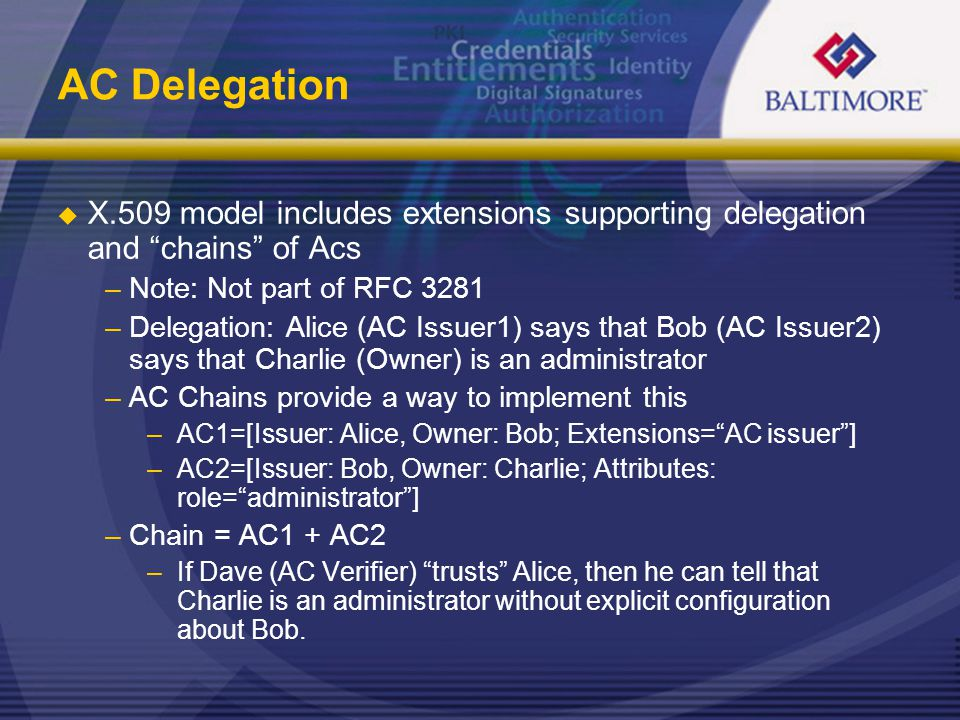 AC Delegation  X.509 model includes extensions supporting delegation and chains of Acs –Note: Not part of RFC 3281 –Delegation: Alice (AC Issuer1) says that Bob (AC Issuer2) says that Charlie (Owner) is an administrator –AC Chains provide a way to implement this –AC1=[Issuer: Alice, Owner: Bob; Extensions= AC issuer ] –AC2=[Issuer: Bob, Owner: Charlie; Attributes: role= administrator ] –Chain = AC1 + AC2 –If Dave (AC Verifier) trusts Alice, then he can tell that Charlie is an administrator without explicit configuration about Bob.