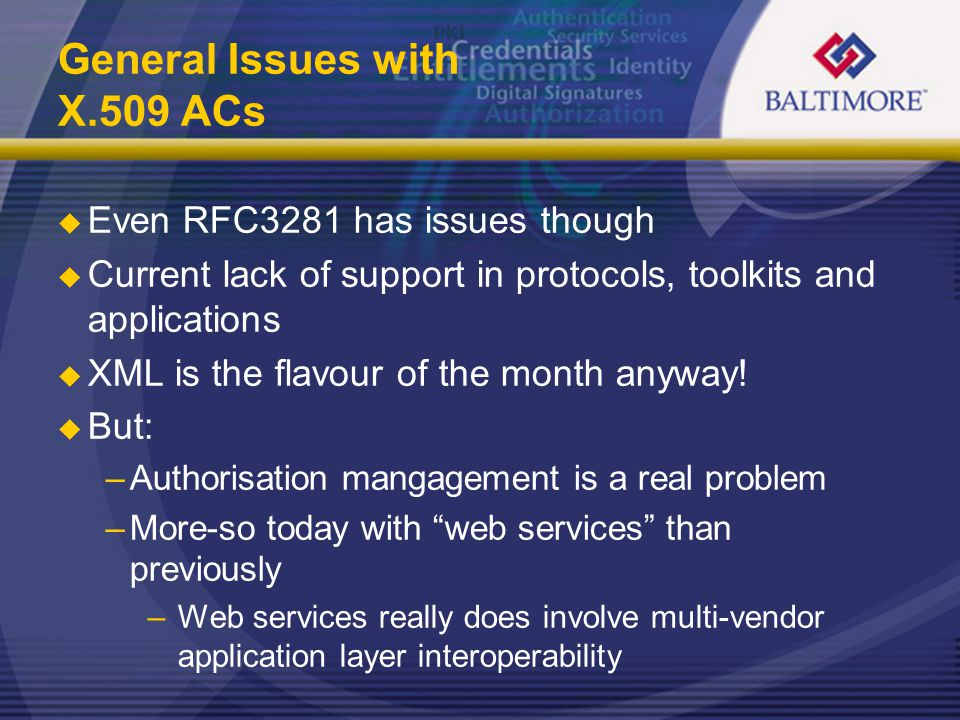 General Issues with X.509 ACs  Even RFC3281 has issues though  Current lack of support in protocols, toolkits and applications  XML is the flavour of the month anyway.