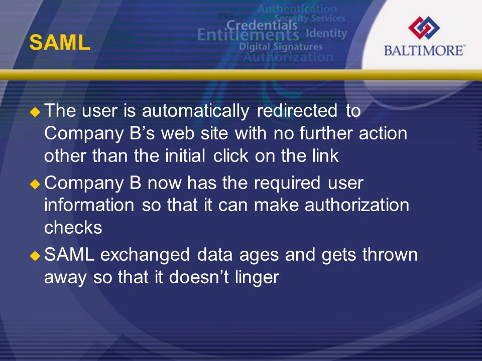 SAML  The user is automatically redirected to Company B's web site with no further action other than the initial click on the link  Company B now has the required user information so that it can make authorization checks  SAML exchanged data ages and gets thrown away so that it doesn't linger