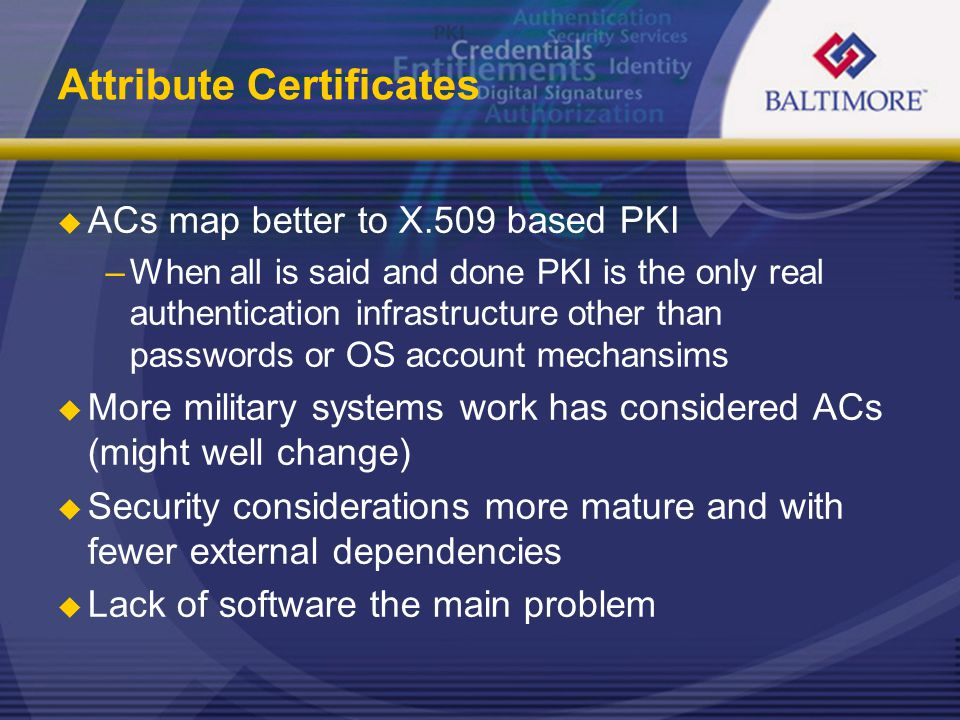 Attribute Certificates  ACs map better to X.509 based PKI –When all is said and done PKI is the only real authentication infrastructure other than passwords or OS account mechansims  More military systems work has considered ACs (might well change)  Security considerations more mature and with fewer external dependencies  Lack of software the main problem