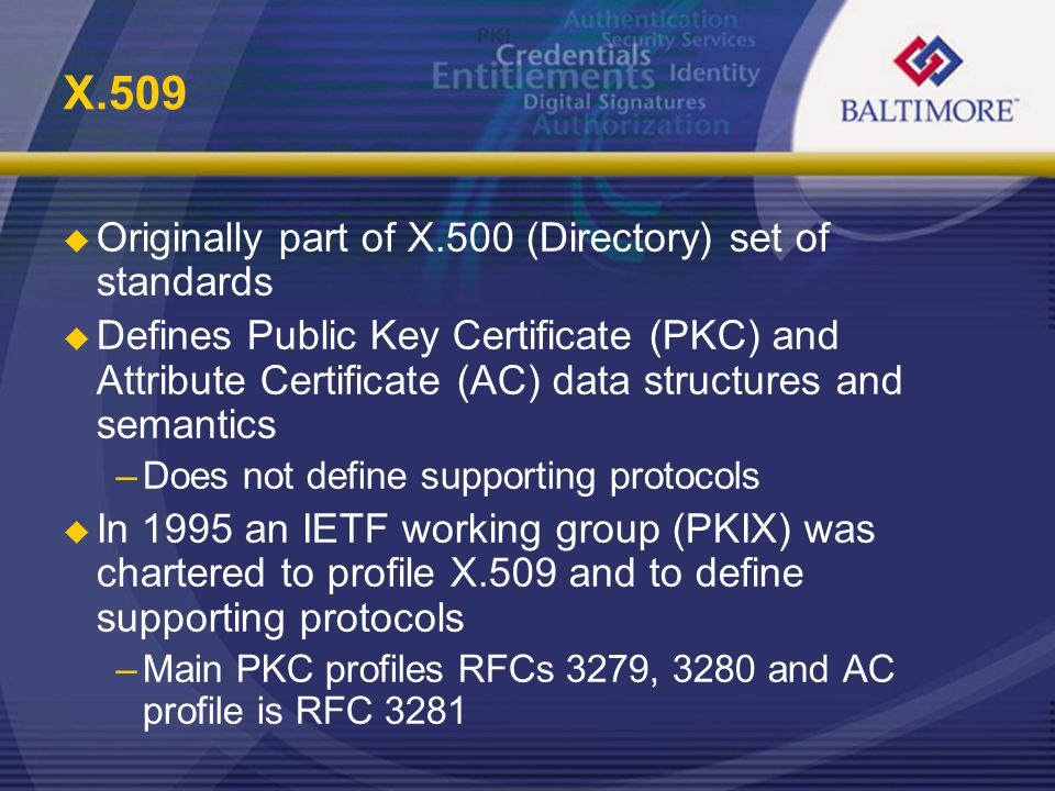 X.509  Originally part of X.500 (Directory) set of standards  Defines Public Key Certificate (PKC) and Attribute Certificate (AC) data structures and semantics –Does not define supporting protocols  In 1995 an IETF working group (PKIX) was chartered to profile X.509 and to define supporting protocols –Main PKC profiles RFCs 3279, 3280 and AC profile is RFC 3281