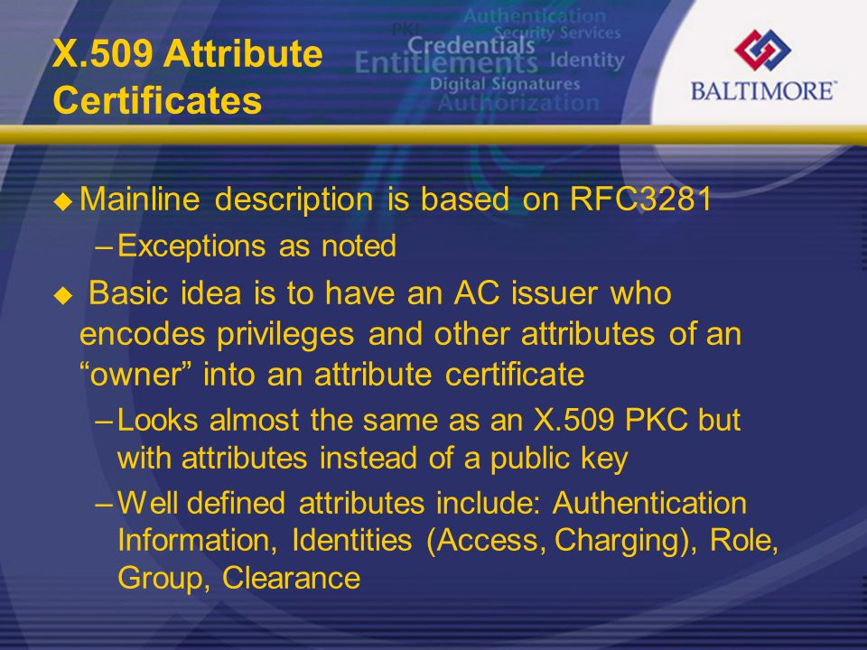 X.509 Attribute Certificates  Mainline description is based on RFC3281 –Exceptions as noted  Basic idea is to have an AC issuer who encodes privileges and other attributes of an owner into an attribute certificate –Looks almost the same as an X.509 PKC but with attributes instead of a public key –Well defined attributes include: Authentication Information, Identities (Access, Charging), Role, Group, Clearance