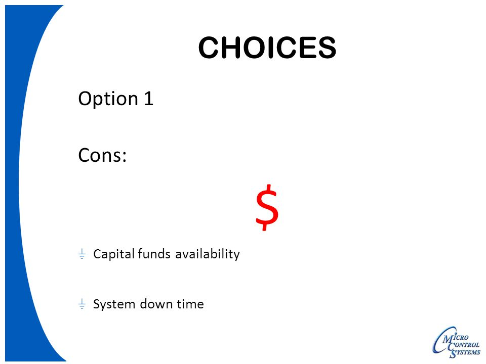 CHOICES Option 1 Cons: $ Capital funds availability System down time