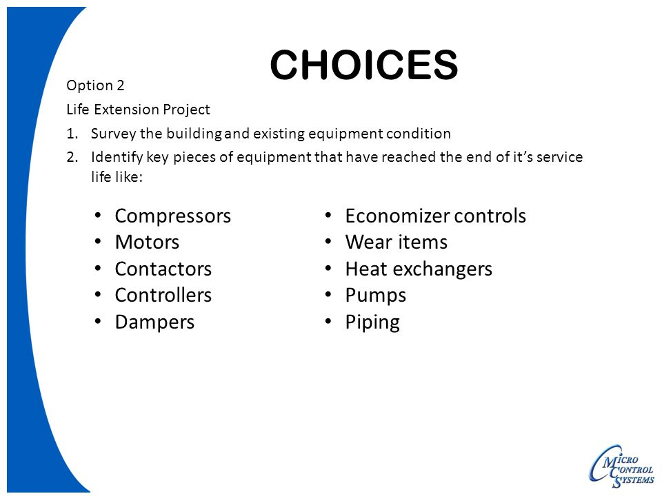 CHOICES Option 2 Life Extension Project 1.Survey the building and existing equipment condition 2.Identify key pieces of equipment that have reached the end of it's service life like: Compressors Motors Contactors Controllers Dampers Economizer controls Wear items Heat exchangers Pumps Piping