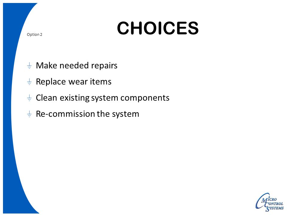 CHOICES Option 2 Make needed repairs Replace wear items Clean existing system components Re-commission the system