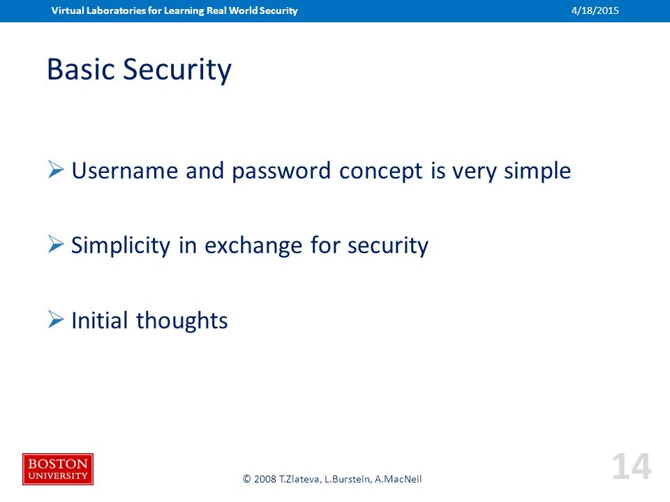 Boston University Slideshow Title Goes Here © 2008 T.Zlateva, L.Burstein, A.MacNeil Basic Security  Username and password concept is very simple  Simplicity in exchange for security  Initial thoughts Virtual Laboratories for Learning Real World Security4/18/2015 14