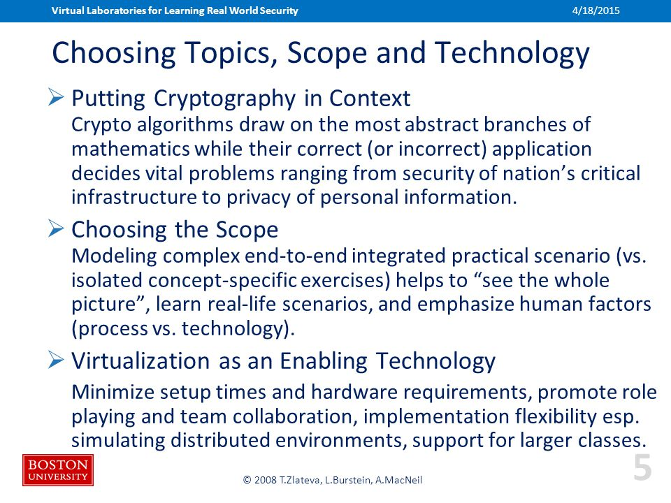 Boston University Slideshow Title Goes Here © 2008 T.Zlateva, L.Burstein, A.MacNeil Choosing Topics, Scope and Technology  Putting Cryptography in Context Crypto algorithms draw on the most abstract branches of mathematics while their correct (or incorrect) application decides vital problems ranging from security of nation's critical infrastructure to privacy of personal information.