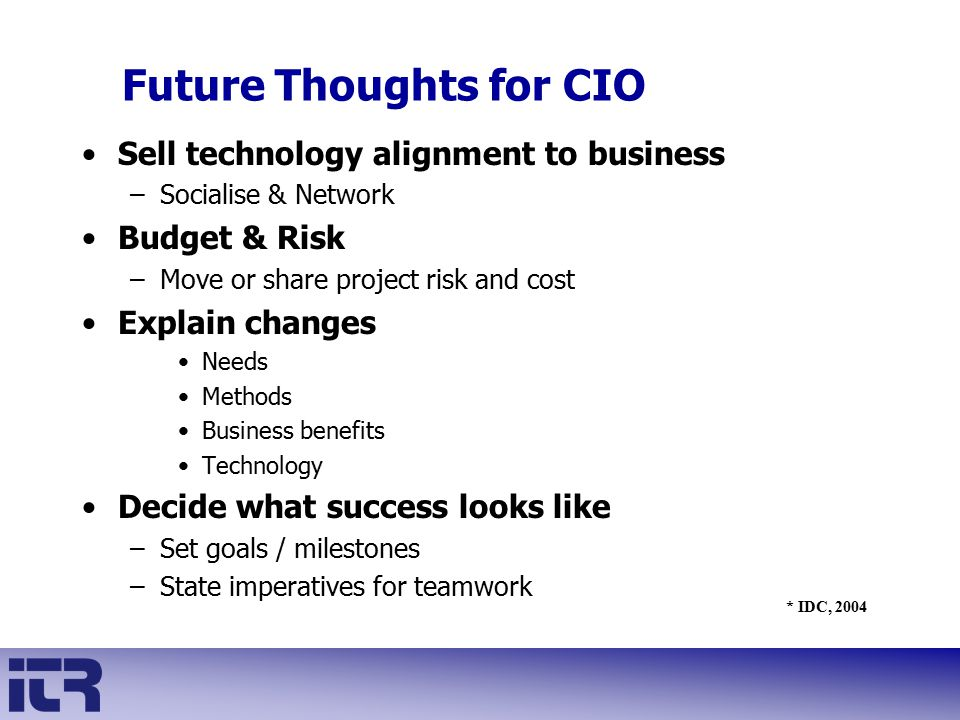 Sell technology alignment to business –Socialise & Network Budget & Risk –Move or share project risk and cost Explain changes Needs Methods Business b