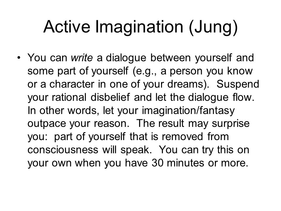 Active Imagination (Jung) You can write a dialogue between yourself and some part of yourself (e.g., a person you know or a character in one of your dreams).