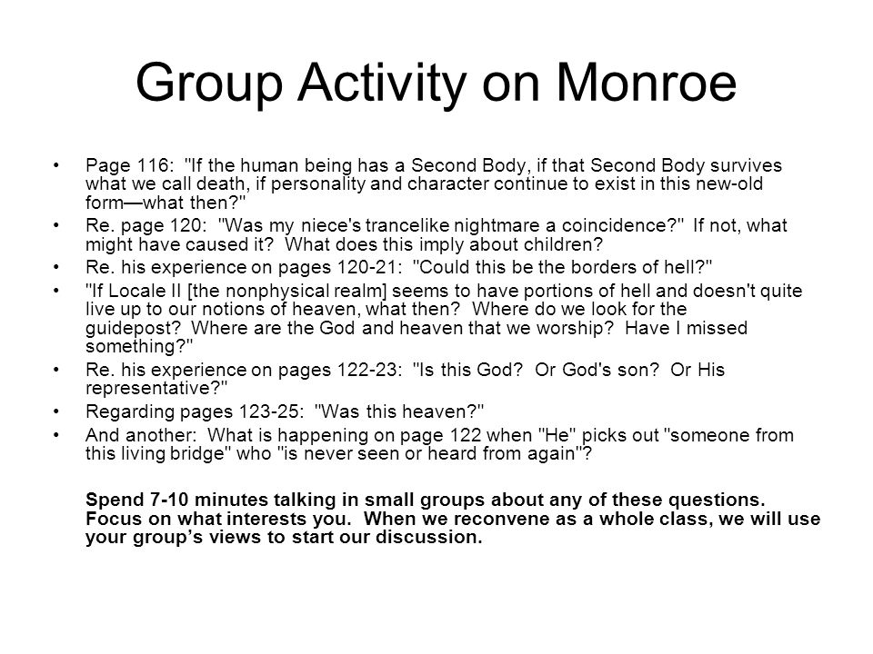 Group Activity on Monroe Page 116: If the human being has a Second Body, if that Second Body survives what we call death, if personality and character continue to exist in this new-old form—what then Re.