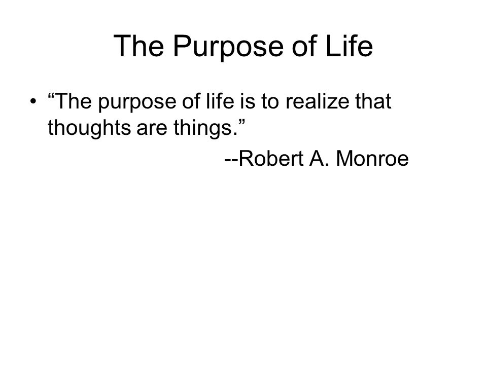 The Purpose of Life The purpose of life is to realize that thoughts are things. --Robert A.
