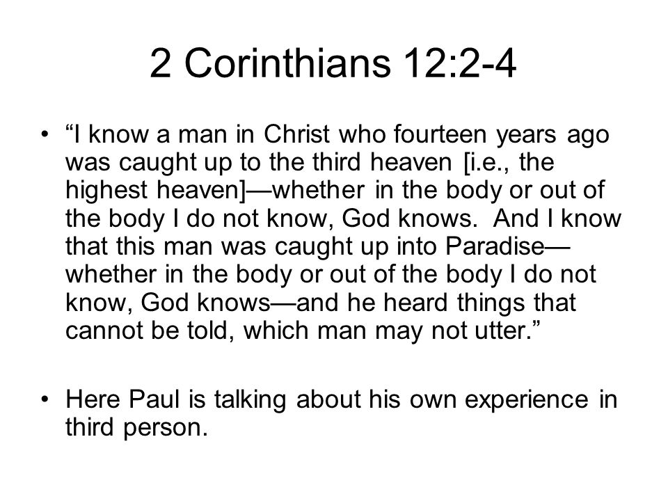 2 Corinthians 12:2-4 I know a man in Christ who fourteen years ago was caught up to the third heaven [i.e., the highest heaven]—whether in the body or out of the body I do not know, God knows.