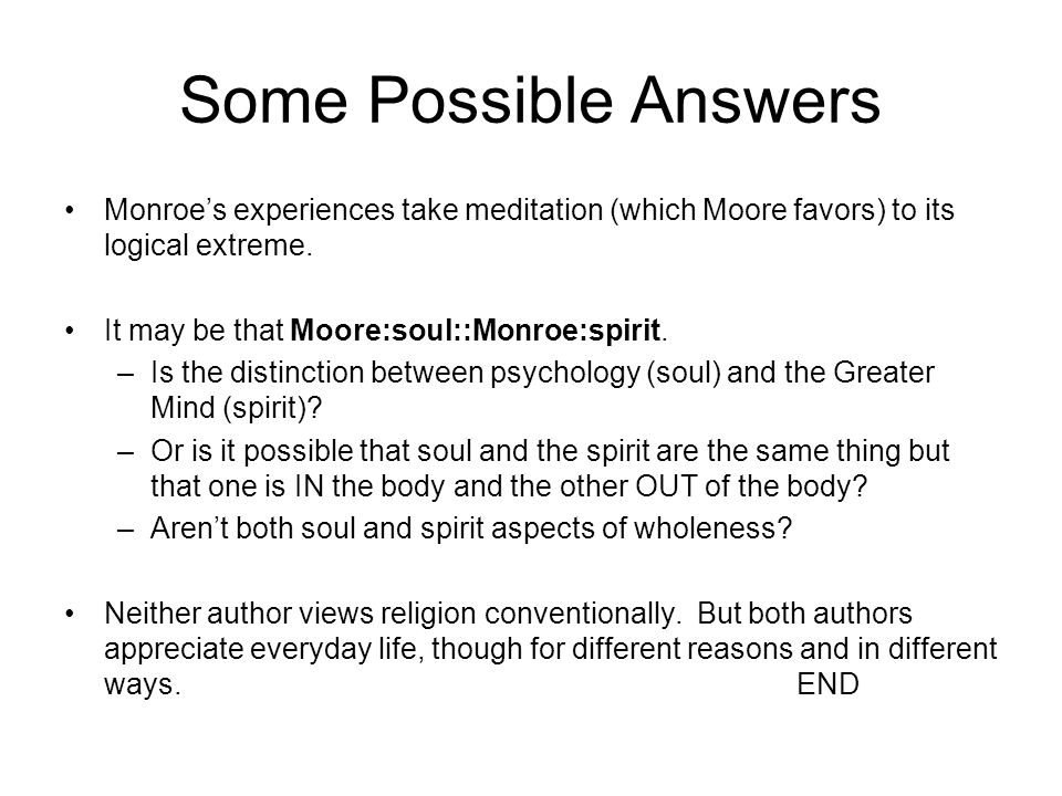 Some Possible Answers Monroe's experiences take meditation (which Moore favors) to its logical extreme.