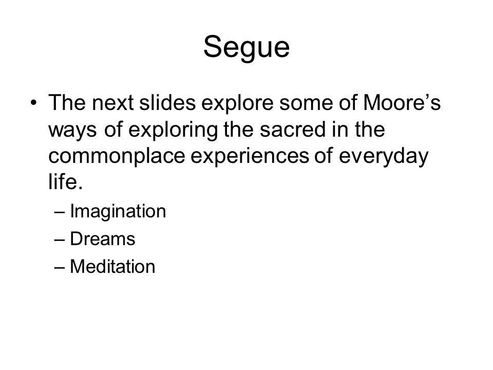 Segue The next slides explore some of Moore's ways of exploring the sacred in the commonplace experiences of everyday life.
