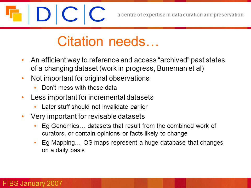 a centre of expertise in data curation and preservation FIBS January 2007 Citation needs… An efficient way to reference and access archived past states of a changing dataset (work in progress, Buneman et al) Not important for original observations Don't mess with those data Less important for incremental datasets Later stuff should not invalidate earlier Very important for revisable datasets Eg Genomics… datasets that result from the combined work of curators, or contain opinions or facts likely to change Eg Mapping… OS maps represent a huge database that changes on a daily basis