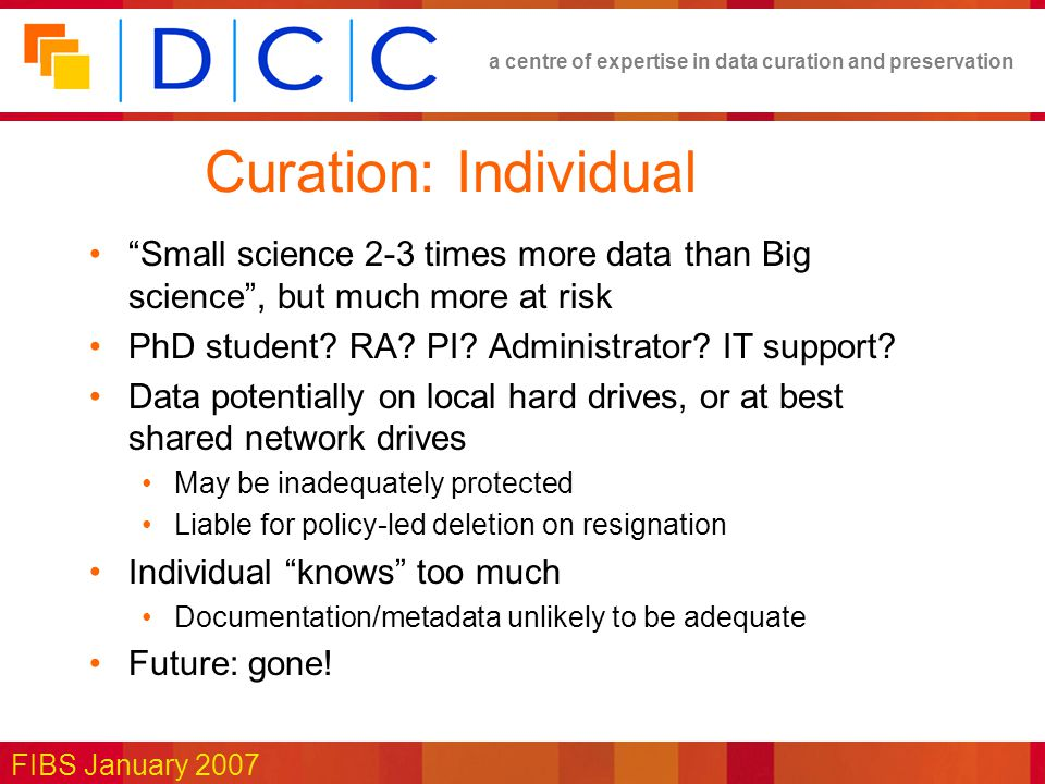 a centre of expertise in data curation and preservation FIBS January 2007 Curation: Individual Small science 2-3 times more data than Big science , but much more at risk PhD student.